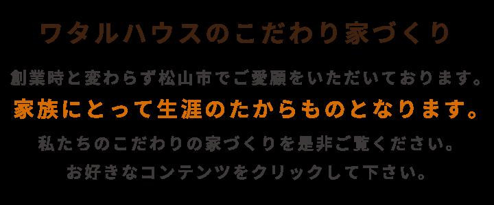 ワタルハウスのこだわり家づくり 創業時と変わらず松山市でご愛顧をいただいております。 家族にとって生涯のたからものとなります。 私たちのこだわりの家づくりを是非ご覧ください。 お好きなコンテンツをクリックして下さい。